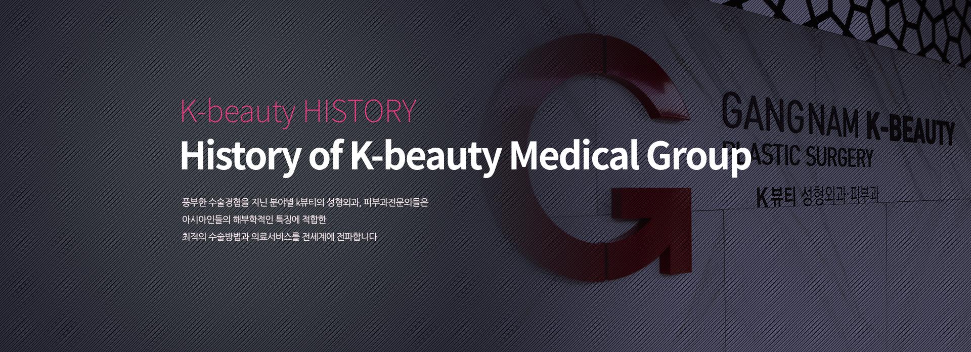 History of GK Medical Group 풍부한 수술경험을 지닌 분야별 강남k뷰티의 성형외과, 피부과전문의들은 아시아인들의 해부학적인 특징에 적합한 최적의 수술방법과 의료서비스를 전세계에 전파합니다.